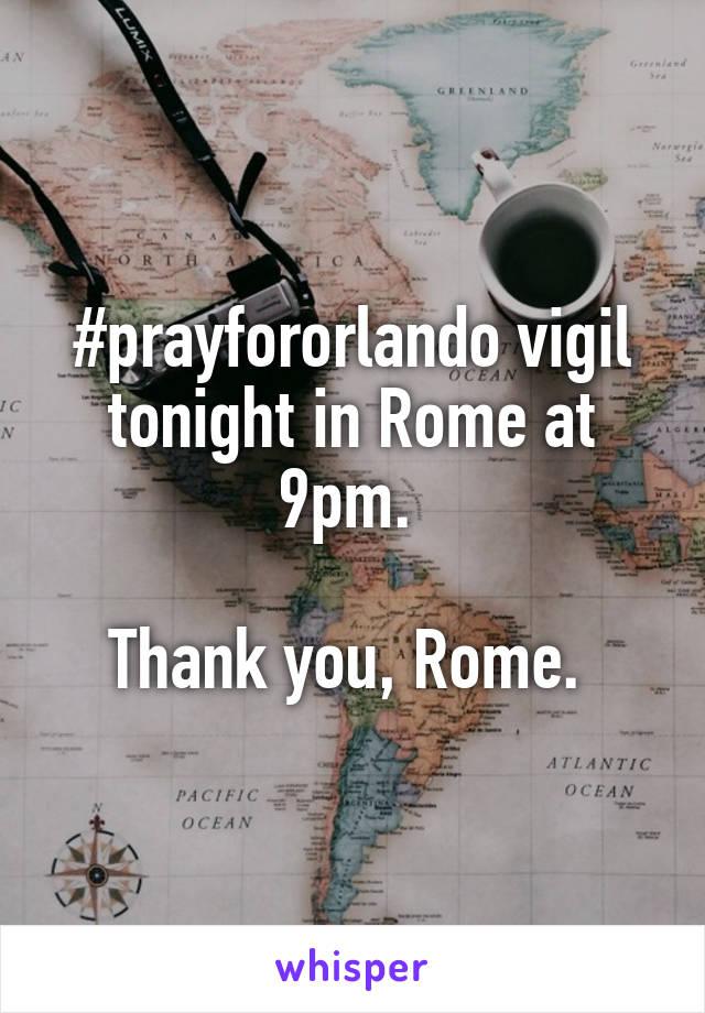 #prayfororlando vigil tonight in Rome at 9pm.   Thank you, Rome.