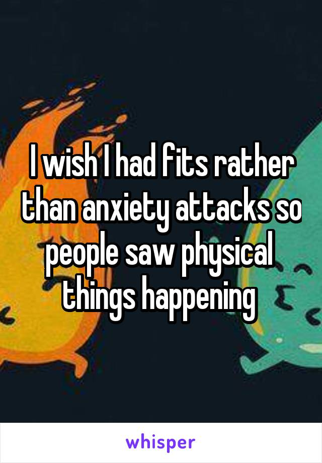 I wish I had fits rather than anxiety attacks so people saw physical  things happening