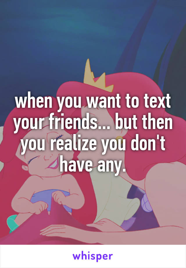 when you want to text your friends... but then you realize you don't have any.