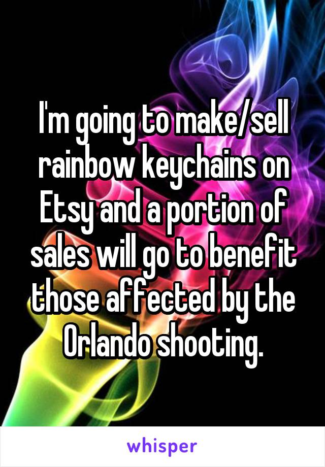 I'm going to make/sell rainbow keychains on Etsy and a portion of sales will go to benefit those affected by the Orlando shooting.