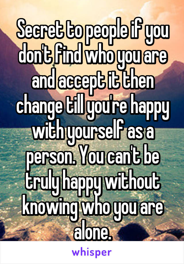 Secret to people if you don't find who you are and accept it then change till you're happy with yourself as a person. You can't be truly happy without knowing who you are alone.