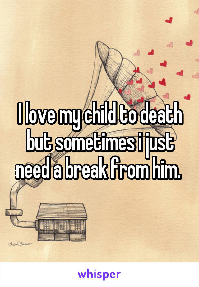 I love my child to death but sometimes i just need a break from him.