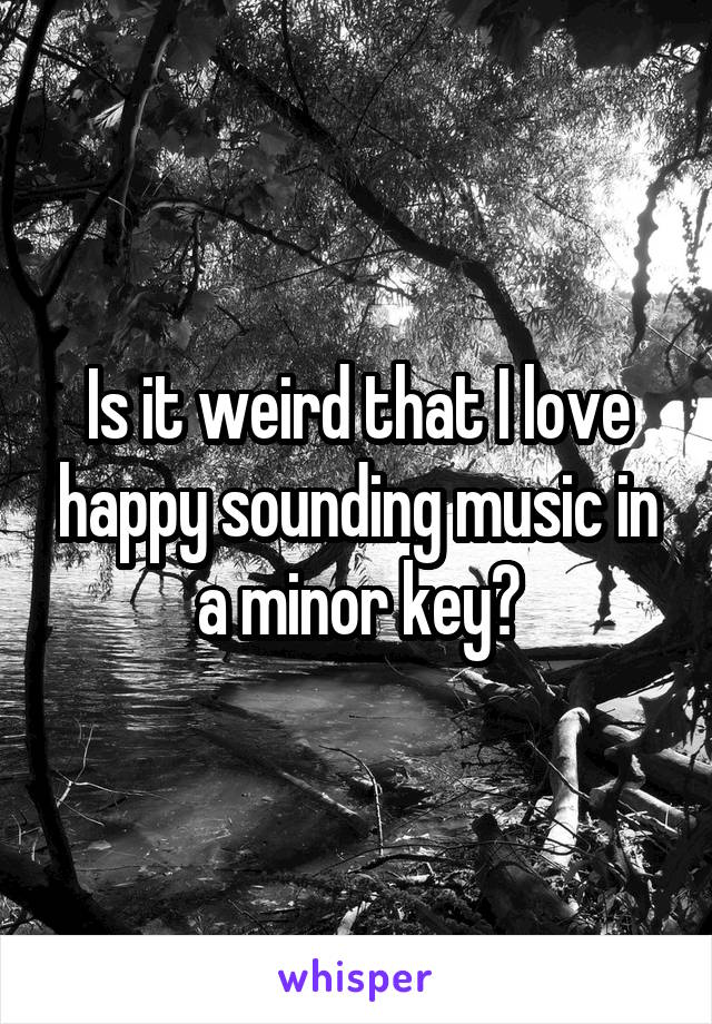 Is it weird that I love happy sounding music in a minor key?