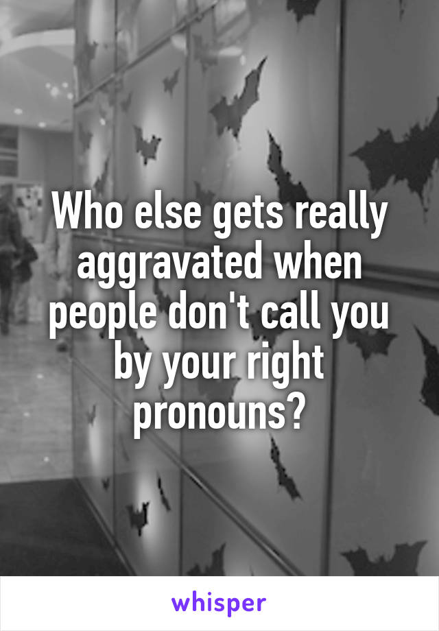 Who else gets really aggravated when people don't call you by your right pronouns?