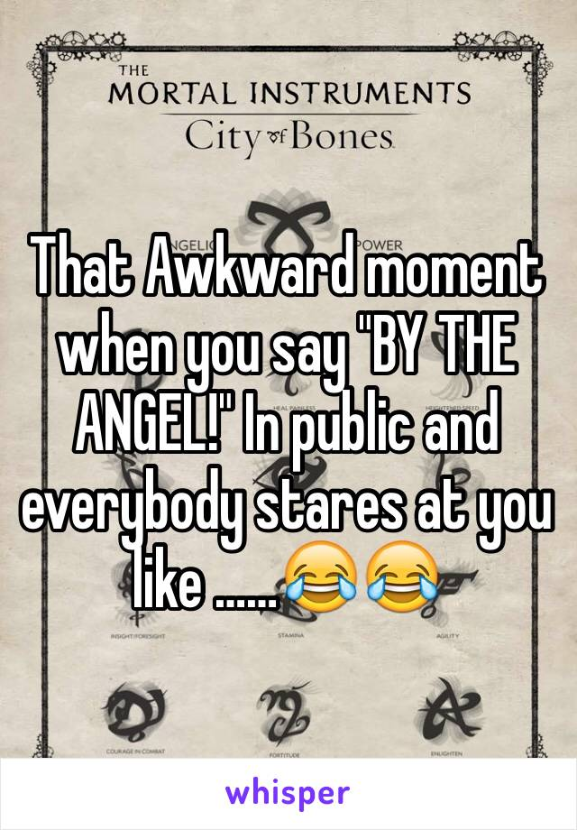 "That Awkward moment when you say ""BY THE ANGEL!"" In public and everybody stares at you like ……😂😂"