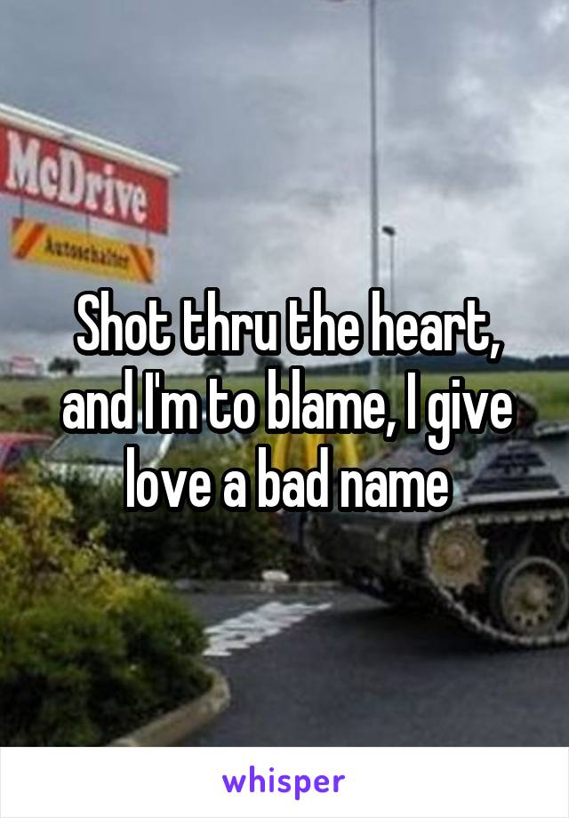 Shot thru the heart, and I'm to blame, I give love a bad name