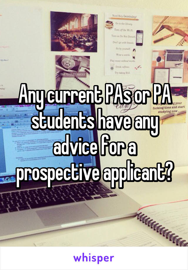 Any current PAs or PA students have any advice for a prospective applicant?