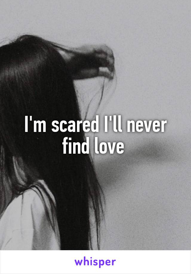 I'm scared I'll never find love