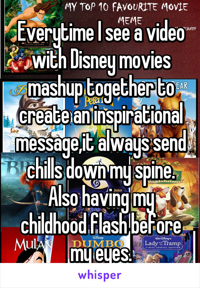 Everytime I see a video with Disney movies mashup together to create an inspirational message,it always send chills down my spine. Also having my childhood flash before my eyes.