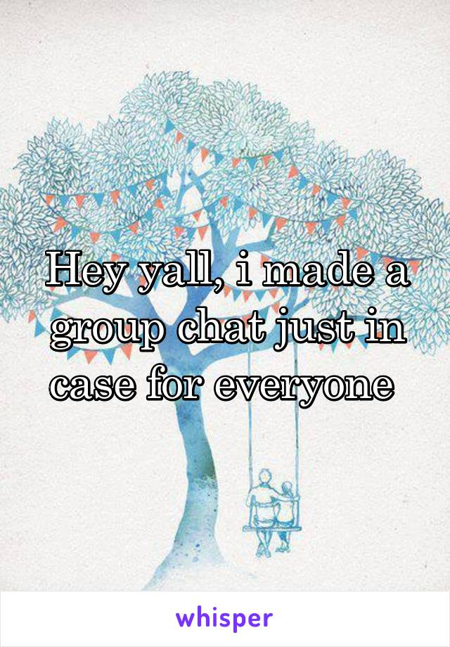 Hey yall, i made a group chat just in case for everyone