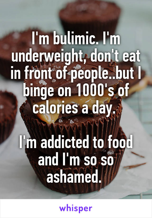 I'm bulimic. I'm underweight, don't eat in front of people..but I binge on 1000's of calories a day.   I'm addicted to food and I'm so so ashamed.