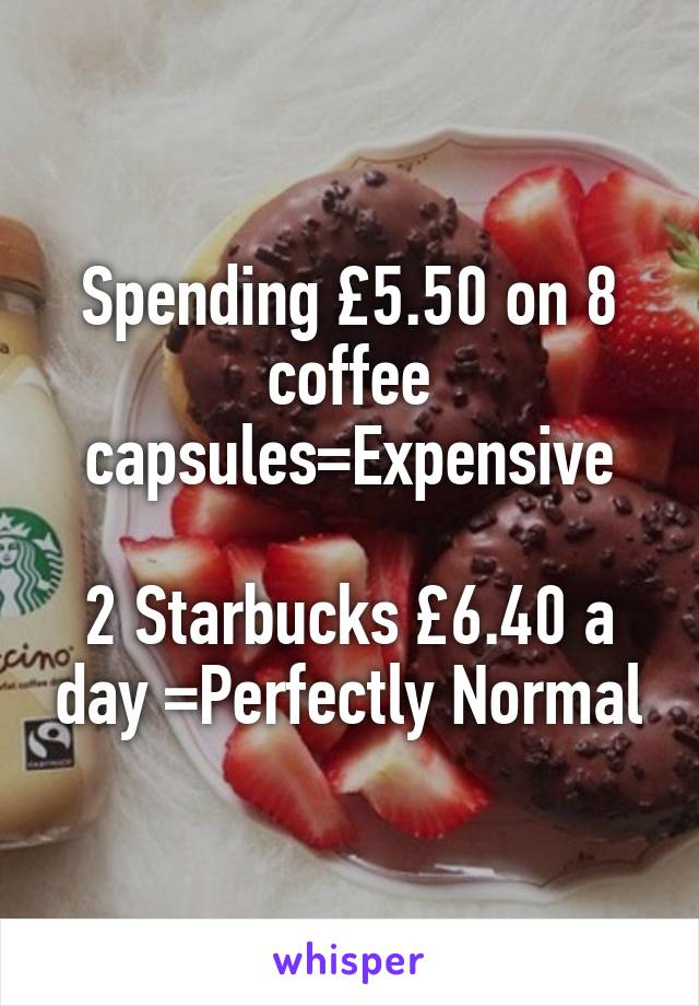Spending £5.50 on 8 coffee capsules=Expensive  2 Starbucks £6.40 a day =Perfectly Normal