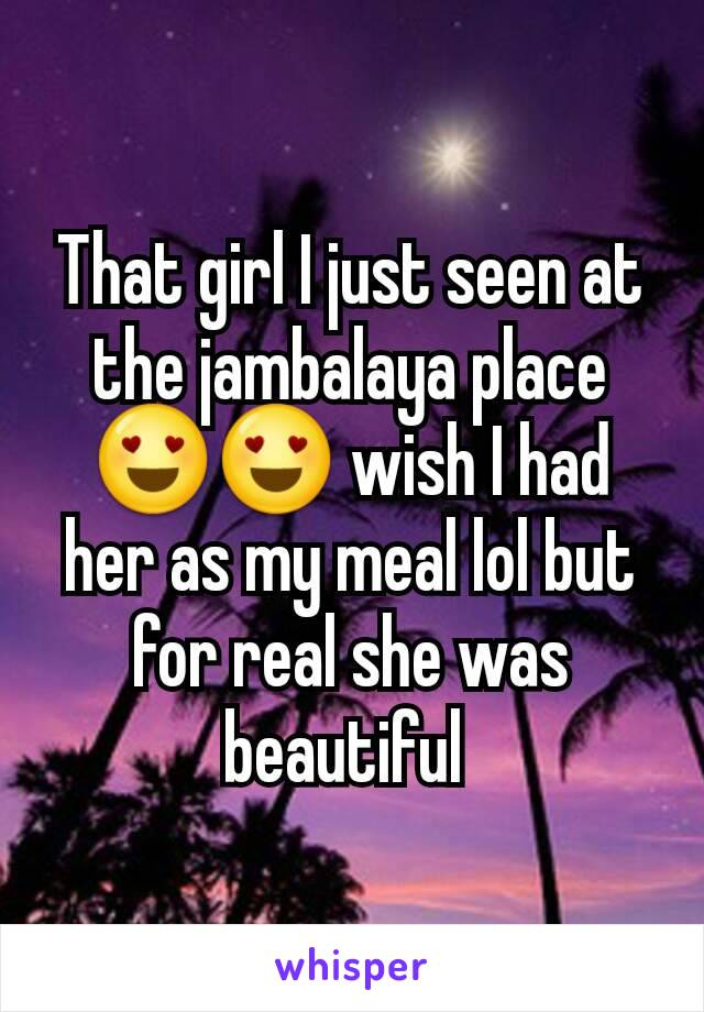 That girl I just seen at the jambalaya place 😍😍 wish I had her as my meal lol but for real she was beautiful