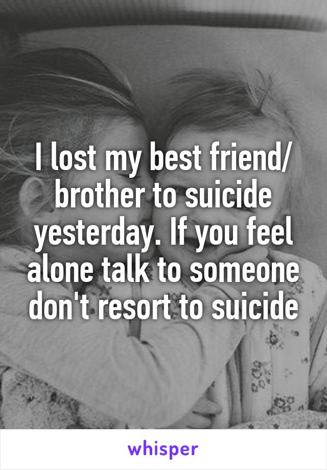 I lost my best friend/ brother to suicide yesterday. If you feel alone talk to someone don't resort to suicide