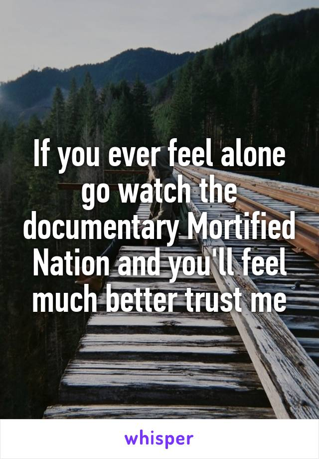 If you ever feel alone go watch the documentary Mortified Nation and you'll feel much better trust me