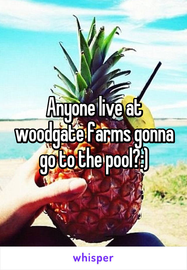 Anyone live at woodgate farms gonna go to the pool?:)