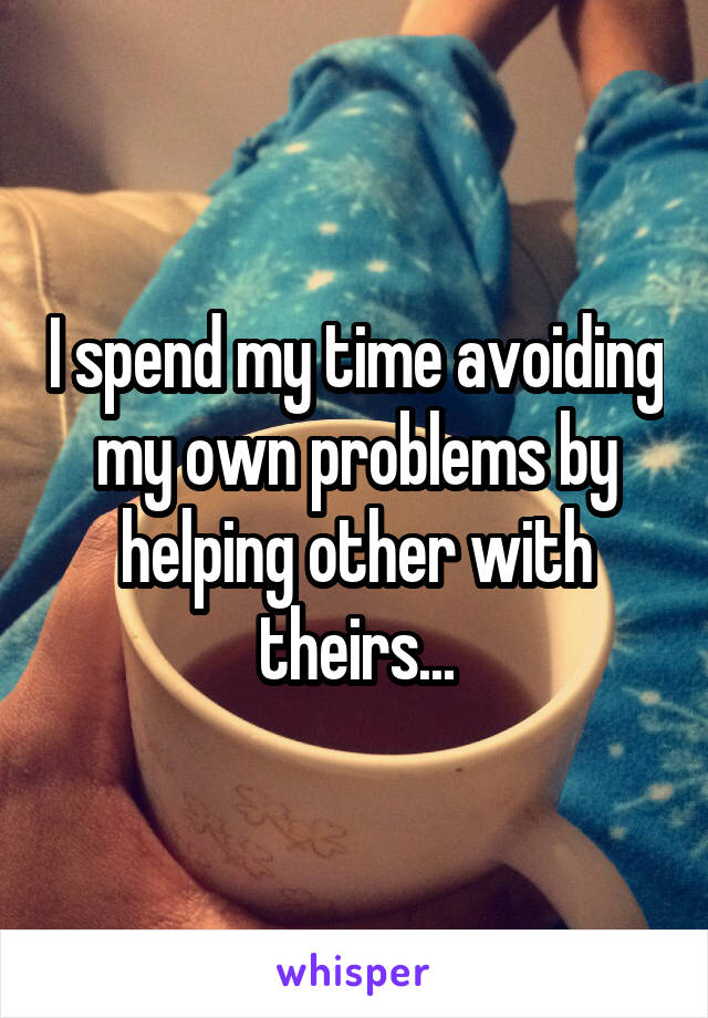 I spend my time avoiding my own problems by helping other with theirs...