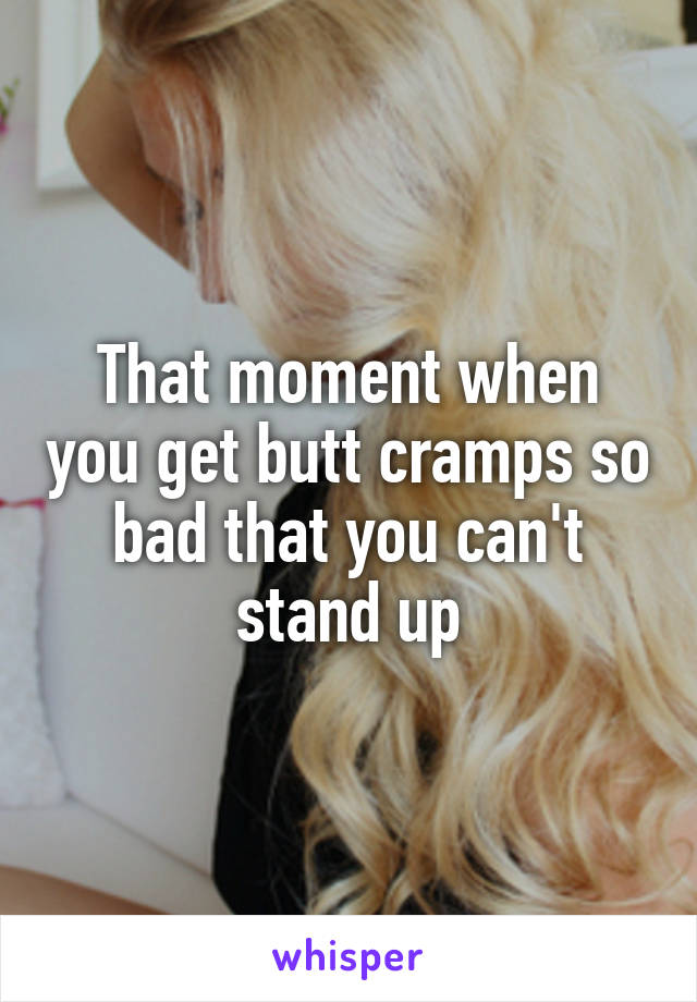 That moment when you get butt cramps so bad that you can't stand up