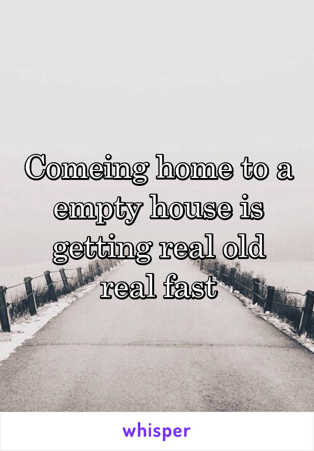 Comeing home to a empty house is getting real old real fast