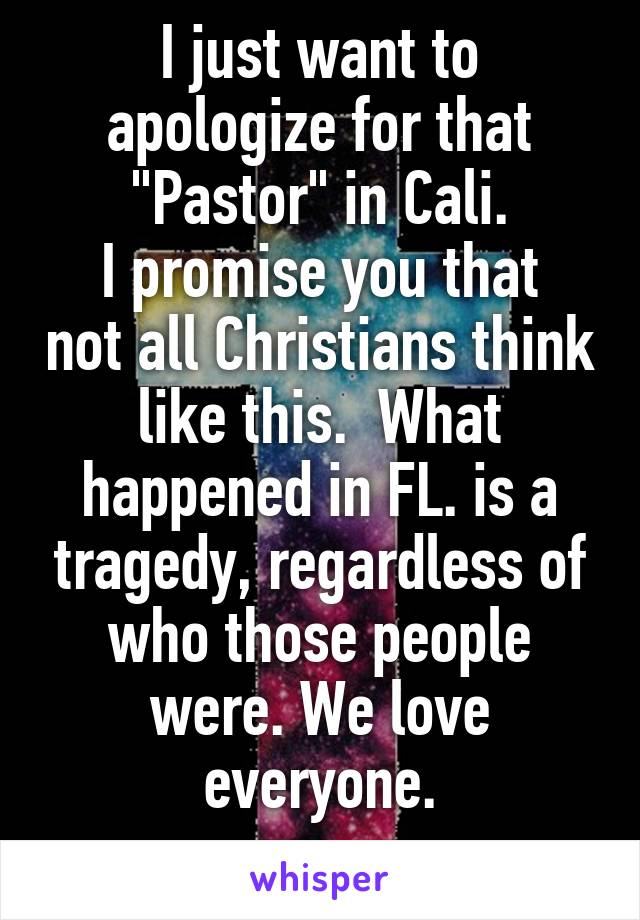 """I just want to apologize for that """"Pastor"""" in Cali. I promise you that not all Christians think like this.  What happened in FL. is a tragedy, regardless of who those people were. We love everyone."""