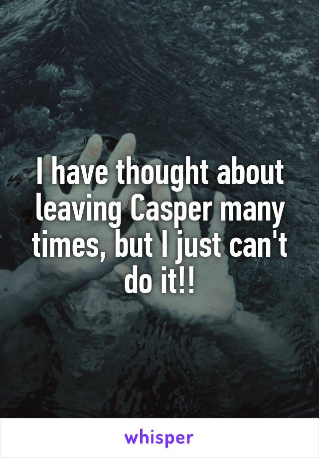 I have thought about leaving Casper many times, but I just can't do it!!