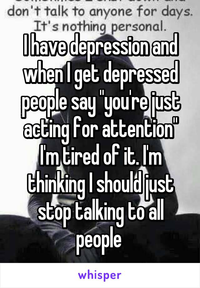 """I have depression and when I get depressed people say """"you're just acting for attention"""" I'm tired of it. I'm thinking I should just stop talking to all people"""