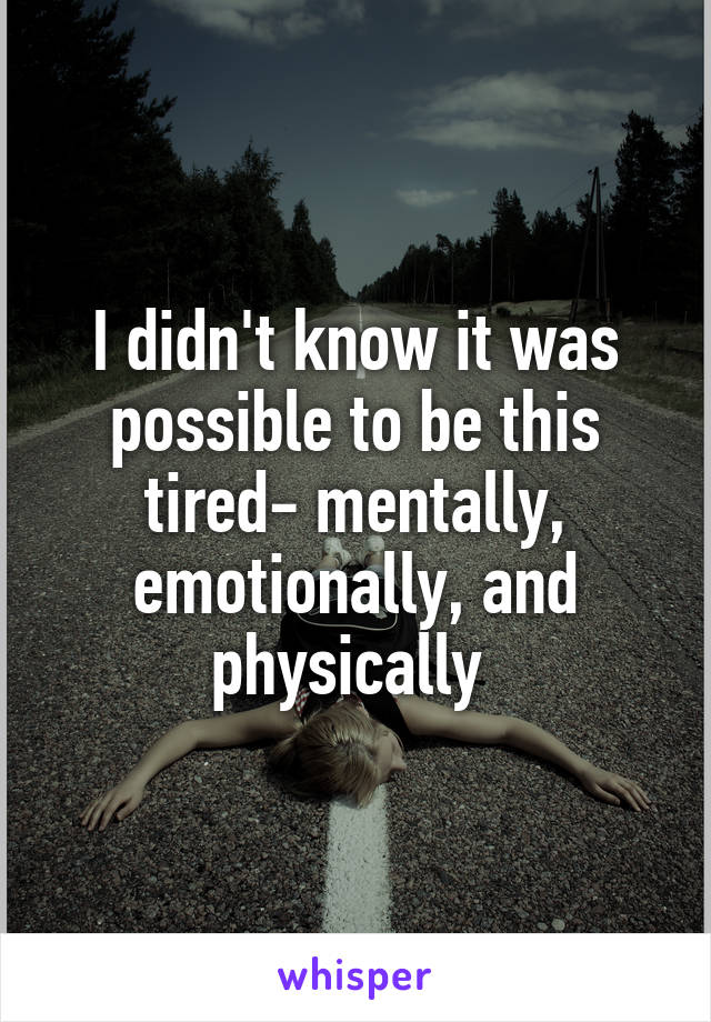 I didn't know it was possible to be this tired- mentally, emotionally, and physically