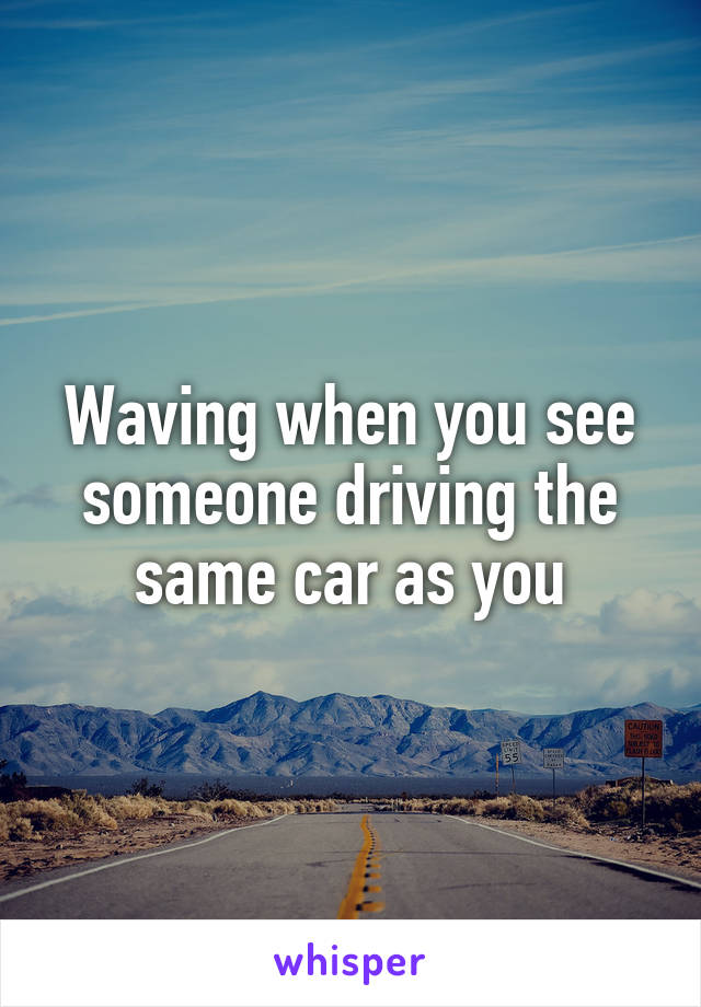 Waving when you see someone driving the same car as you