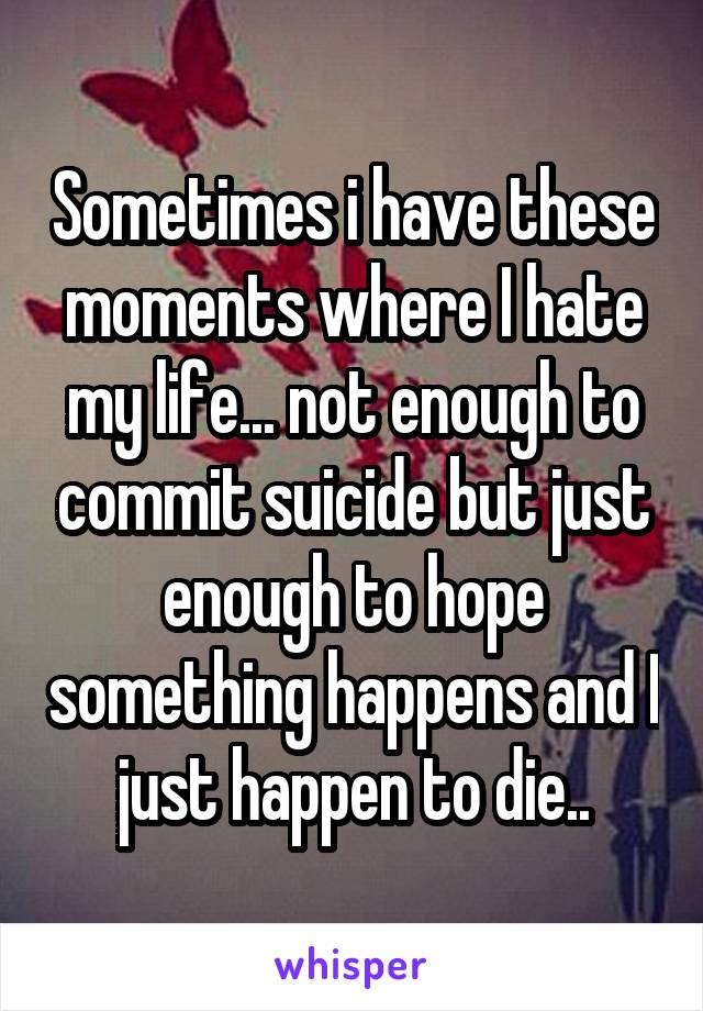 Sometimes i have these moments where I hate my life... not enough to commit suicide but just enough to hope something happens and I just happen to die..