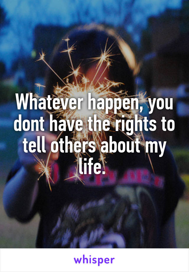 Whatever happen, you dont have the rights to tell others about my life.