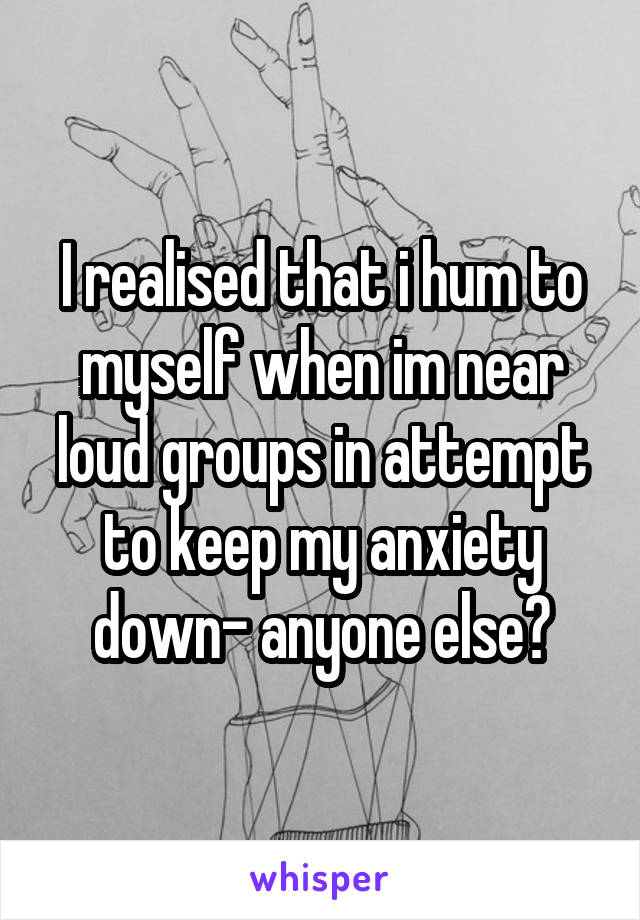 I realised that i hum to myself when im near loud groups in attempt to keep my anxiety down- anyone else?