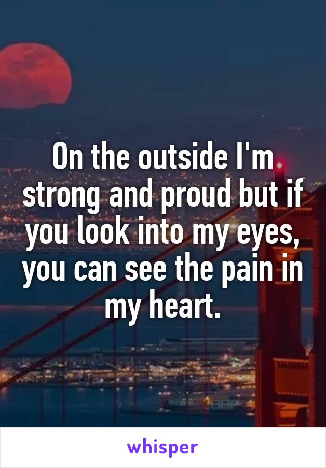 On the outside I'm strong and proud but if you look into my eyes, you can see the pain in my heart.