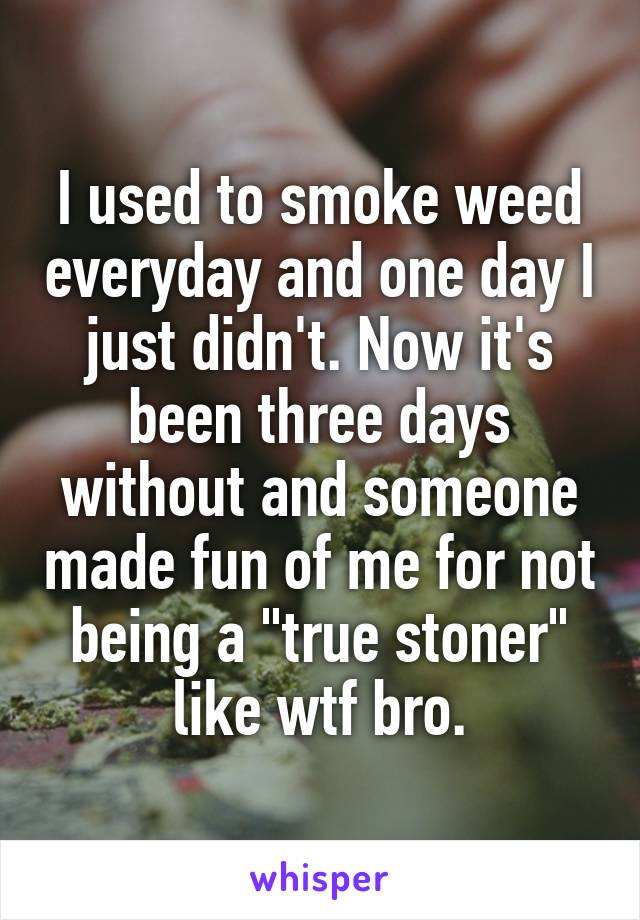 """I used to smoke weed everyday and one day I just didn't. Now it's been three days without and someone made fun of me for not being a """"true stoner"""" like wtf bro."""
