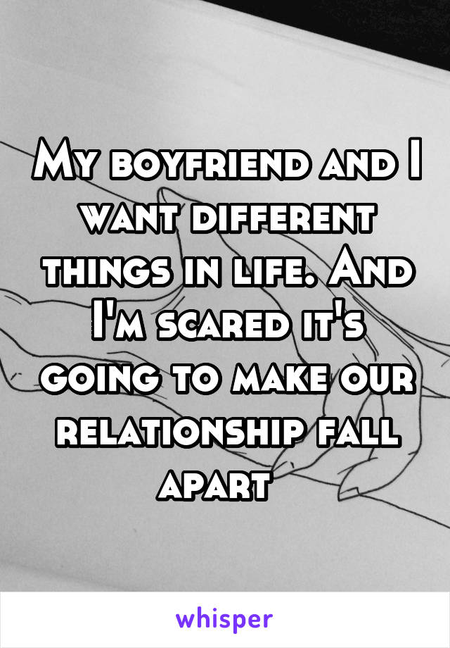 My boyfriend and I want different things in life. And I'm scared it's going to make our relationship fall apart