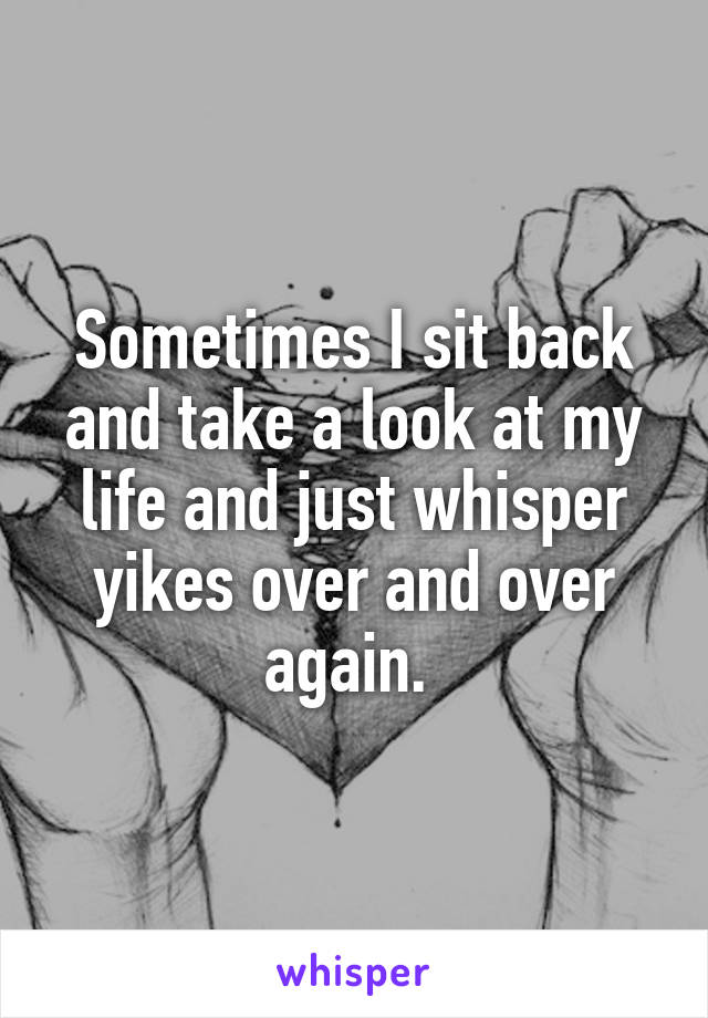 Sometimes I sit back and take a look at my life and just whisper yikes over and over again.
