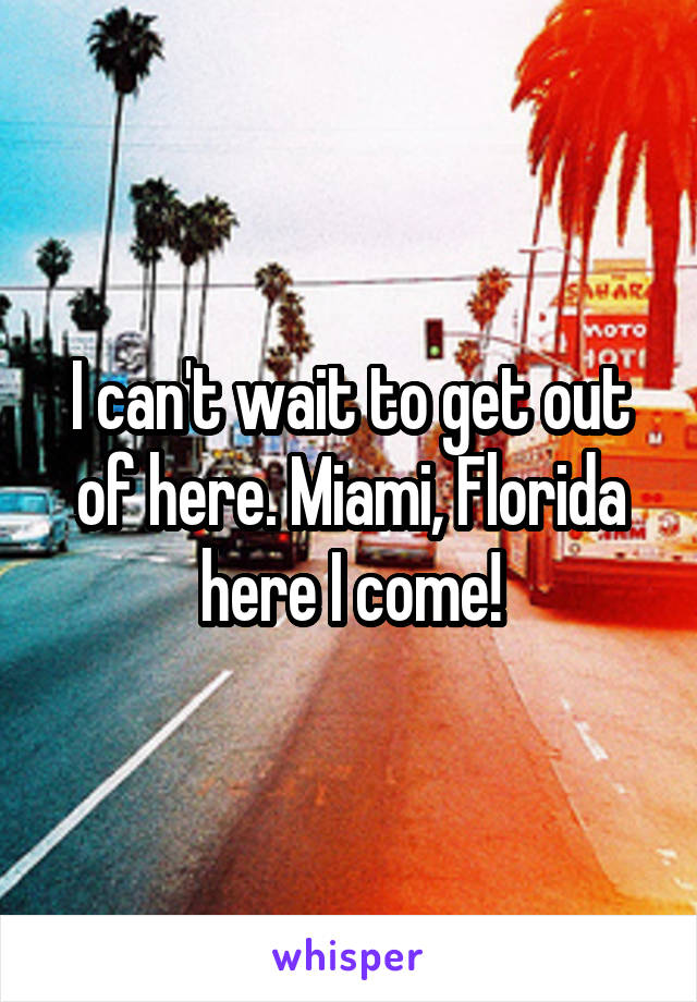I can't wait to get out of here. Miami, Florida here I come!