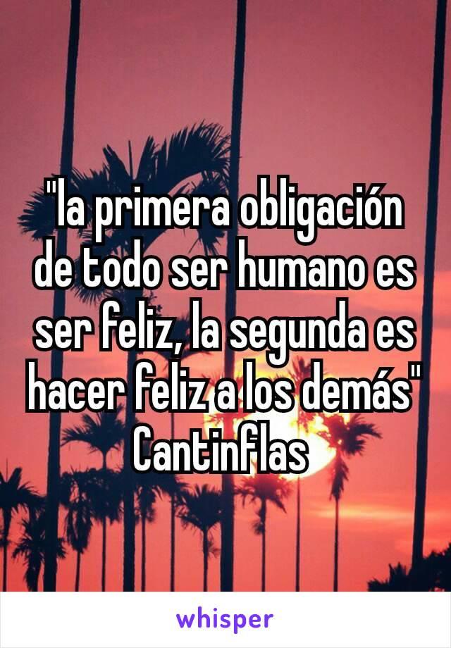 """""""la primera obligación de todo ser humano es ser feliz, la segunda es hacer feliz a los demás"""" Cantinflas"""