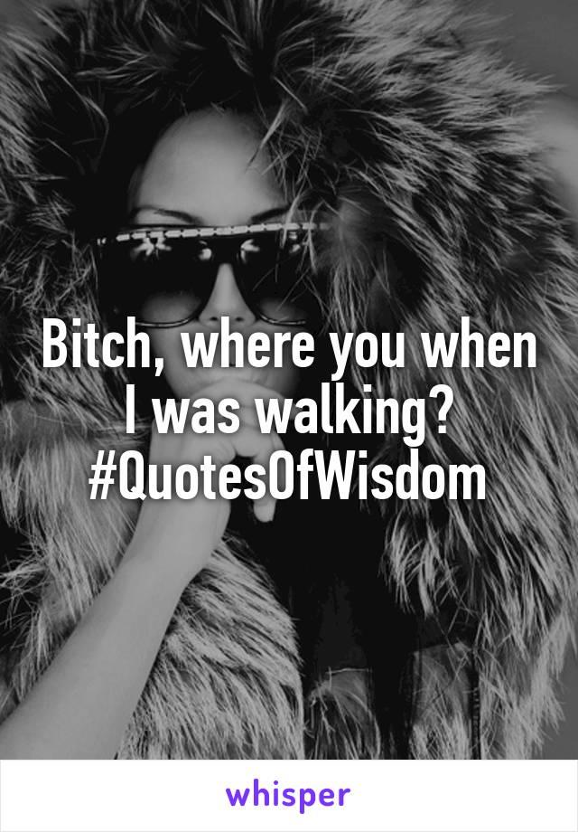 Bitch, where you when I was walking? #QuotesOfWisdom