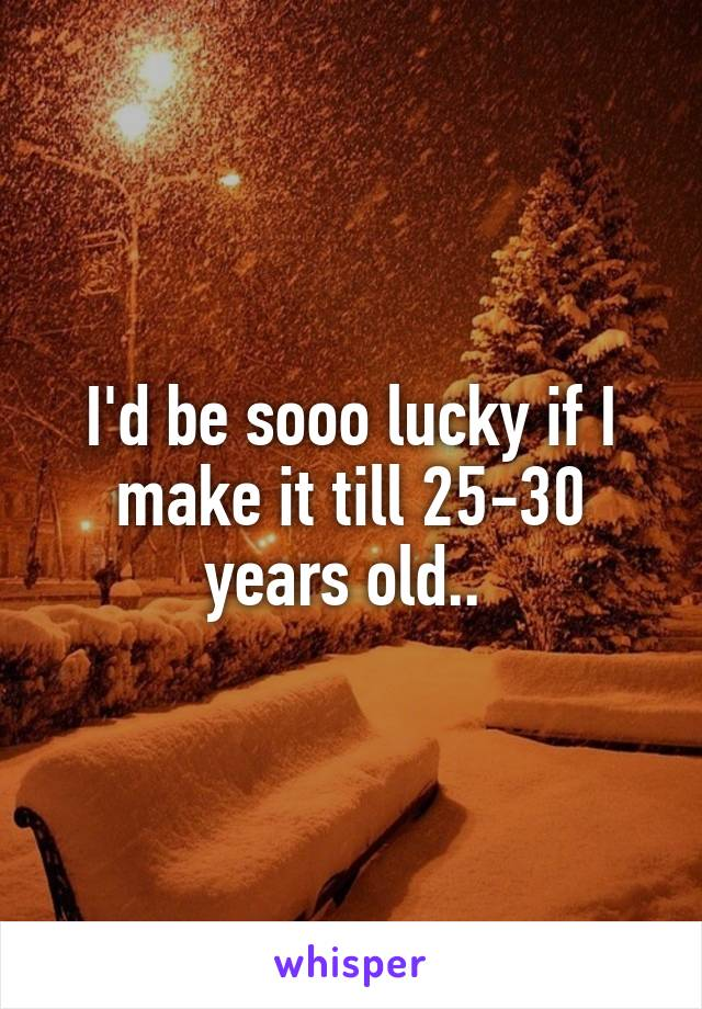 I'd be sooo lucky if I make it till 25-30 years old..