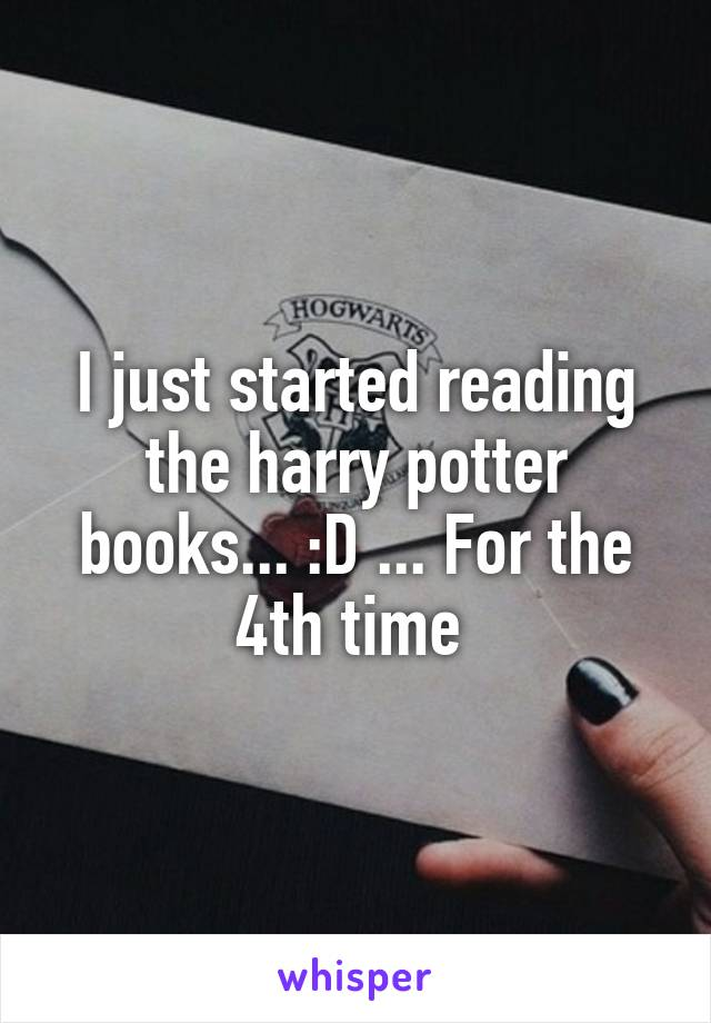 I just started reading the harry potter books... :D ... For the 4th time