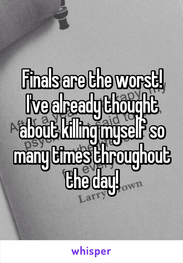 Finals are the worst! I've already thought about killing myself so many times throughout the day!