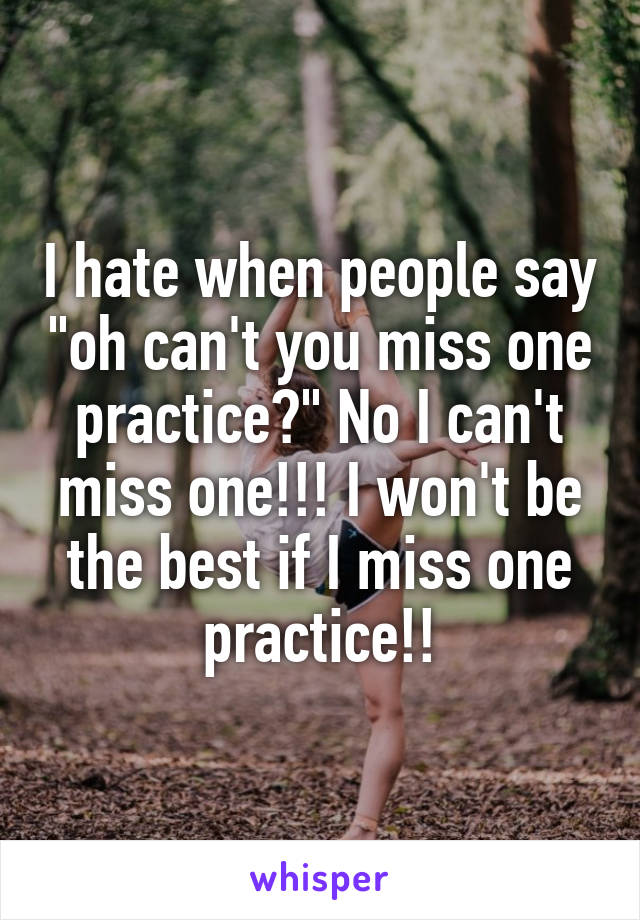 """I hate when people say """"oh can't you miss one practice?"""" No I can't miss one!!! I won't be the best if I miss one practice!!"""