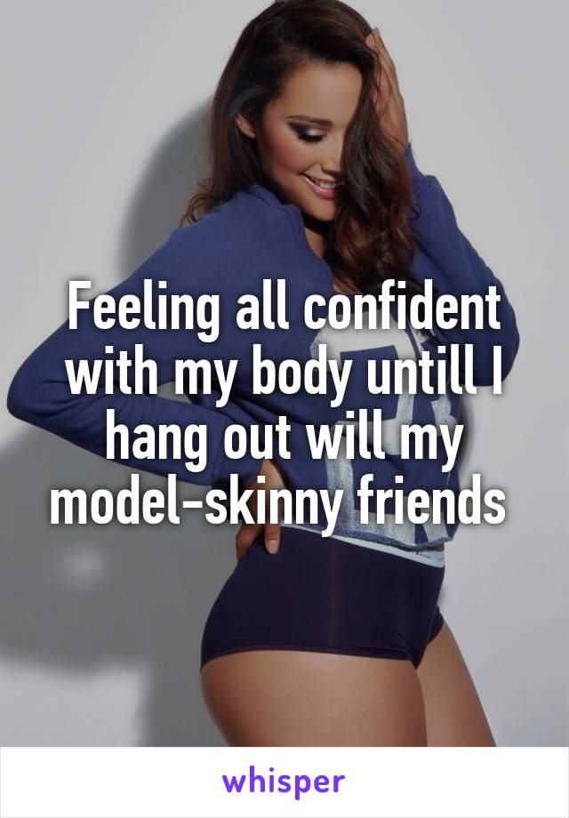 Feeling all confident with my body untill I hang out will my model-skinny friends