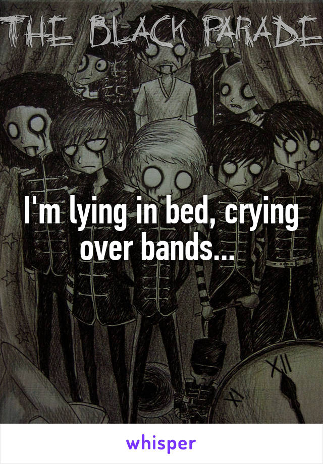 I'm lying in bed, crying over bands...
