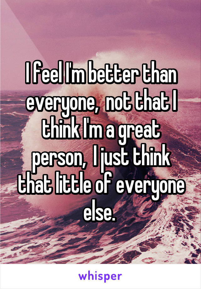 I feel I'm better than everyone,  not that I think I'm a great person,  I just think that little of everyone else.