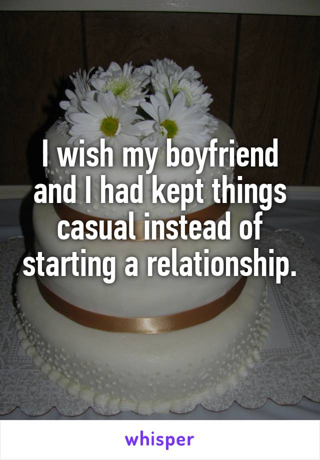 I wish my boyfriend and I had kept things casual instead of starting a relationship.