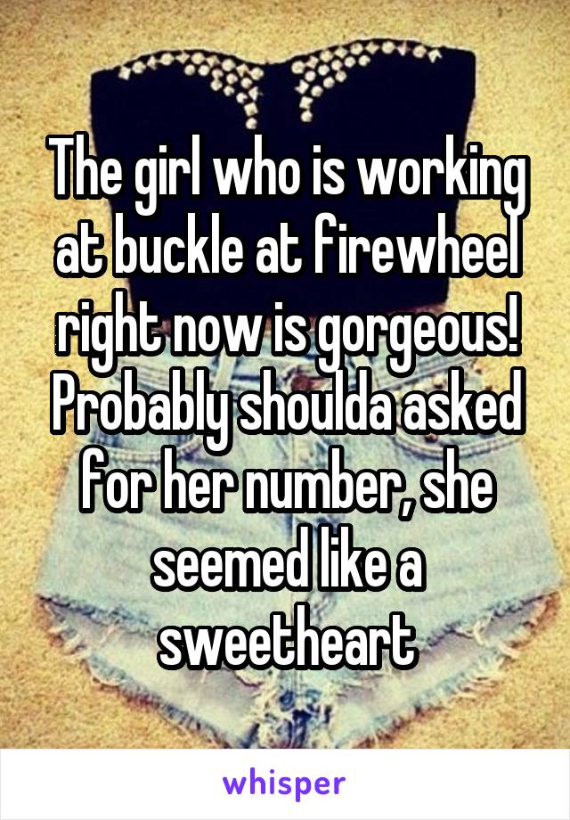 The girl who is working at buckle at firewheel right now is gorgeous! Probably shoulda asked for her number, she seemed like a sweetheart