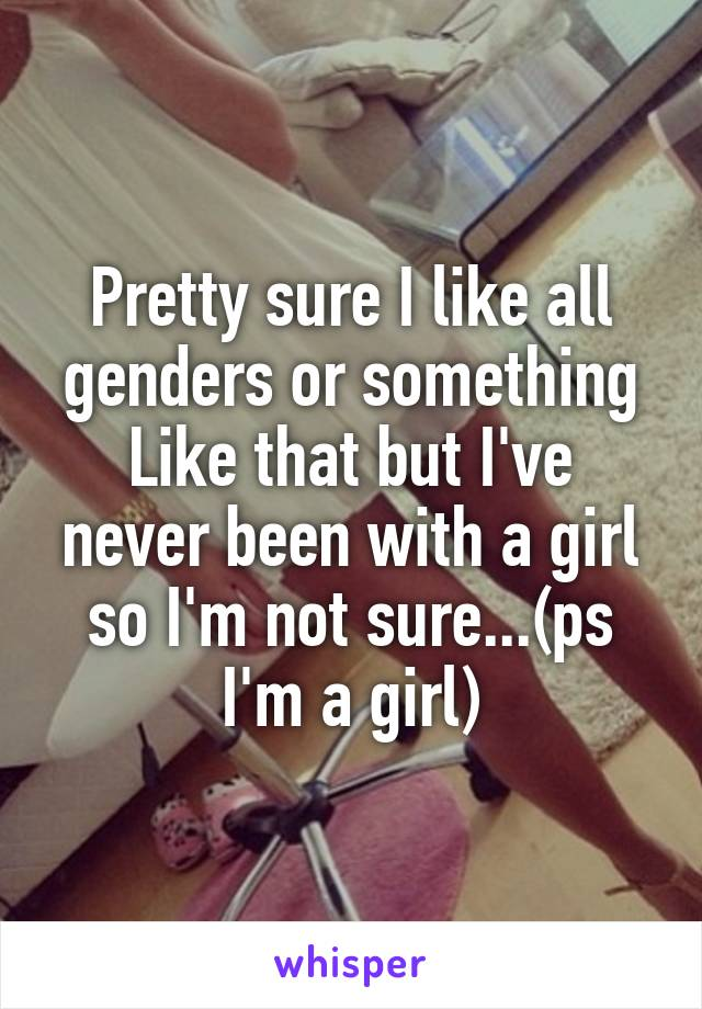 Pretty sure I like all genders or something Like that but I've never been with a girl so I'm not sure...(ps I'm a girl)