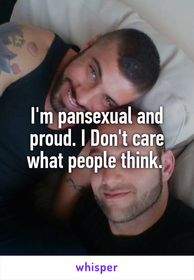 I'm pansexual and proud. I Don't care what people think.