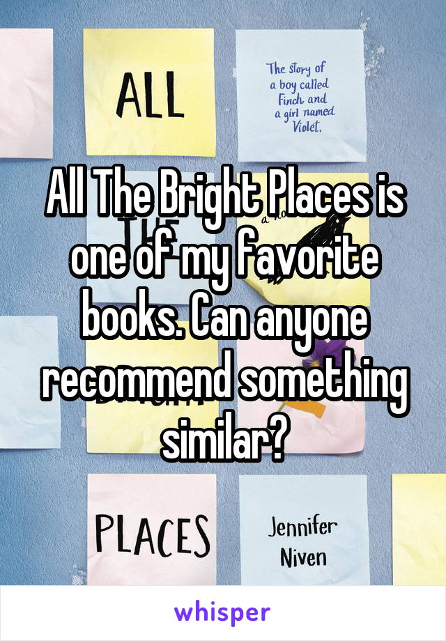 All The Bright Places is one of my favorite books. Can anyone recommend something similar?